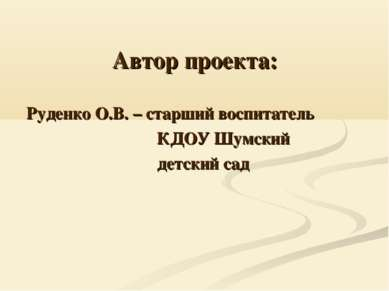 Автор проекта: Руденко О.В. – старший воспитатель КДОУ Шумский детский сад