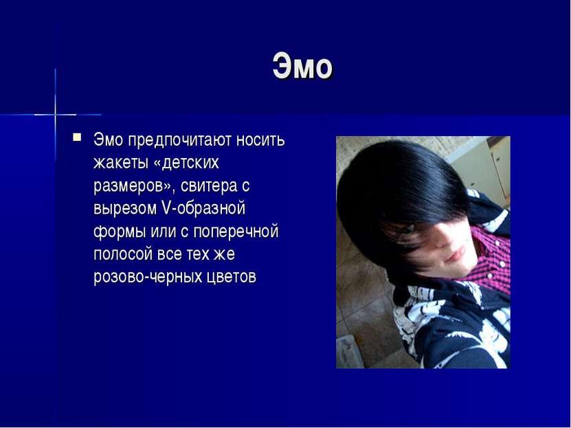 Эмо Эмо предпочитают носить жакеты «детских размеров», свитера с вырезом V-об...