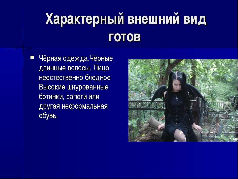 Характерный внешний вид готов Чёрная одежда.Чёрные длинные волосы. Лицо неест...