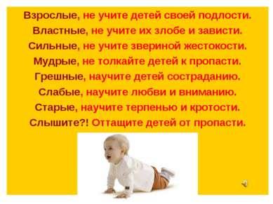 Взрослые, не учите детей своей подлости. Властные, не учите их злобе и завист...