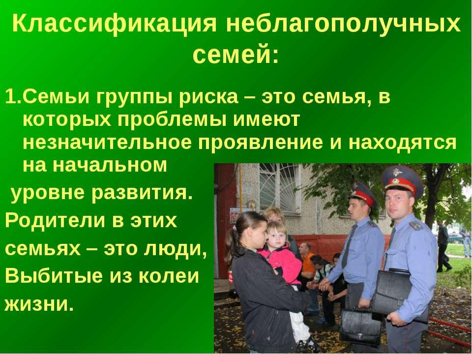 Классификация неблагополучных семей: 1.Семьи группы риска – это семья, в кото...