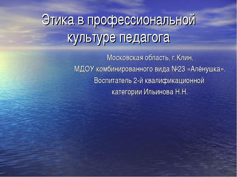 Этика в профессиональной культуре педагога Московская область, г.Клин, МДОУ к...