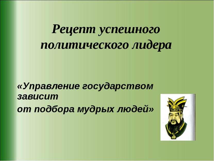 Рецепт успешного политического лидера «Управление государством зависит от под...