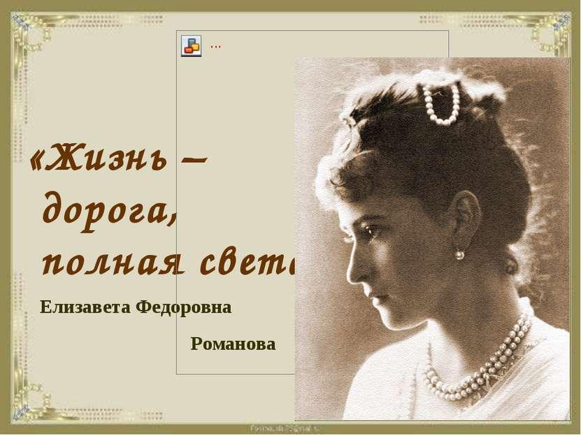 «Жизнь – дорога, полная света» Елизавета Федоровна Романова