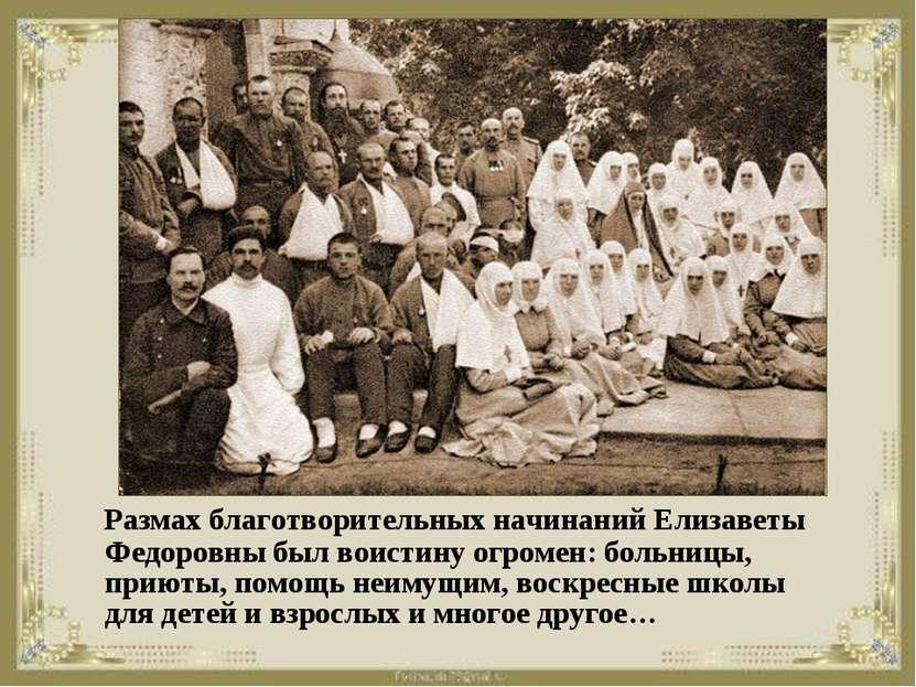 Размах благотворительных начинаний Елизаветы Федоровны был воистину огромен: ...