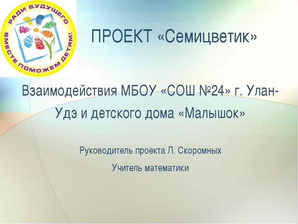 ПРОЕКТ «Семицветик» Взаимодействия МБОУ «СОШ №24» г. Улан-Удэ и детского дома...