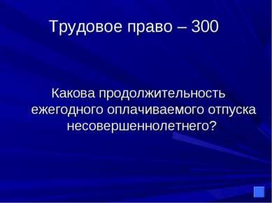 Трудовое право – 300 Какова продолжительность ежегодного оплачиваемого отпуск...