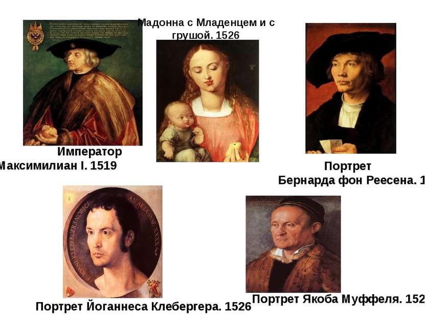 Император Максимилиан I. 1519 Портрет Бернарда фон Реесена. 1521 Портрет Йога...