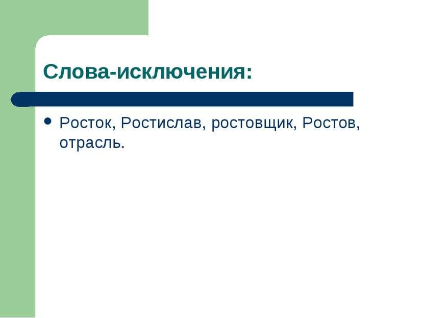 Слова-исключения: Росток, Ростислав, ростовщик, Ростов, отрасль.