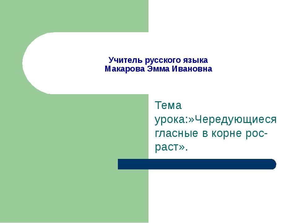 Учитель русского языка Макарова Эмма Ивановна Тема урока:»Чередующиеся гласны...
