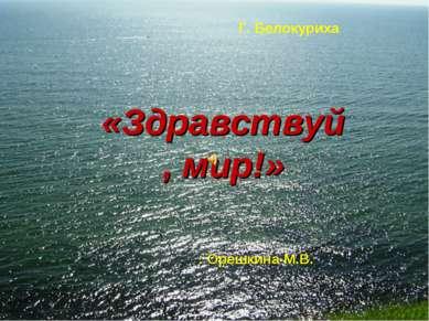 Г. Белокуриха : Орешкина М.В. «Здравствуй, мир!»