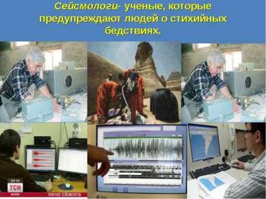 Сейсмологи- ученые, которые предупреждают людей о стихийных бедствиях.