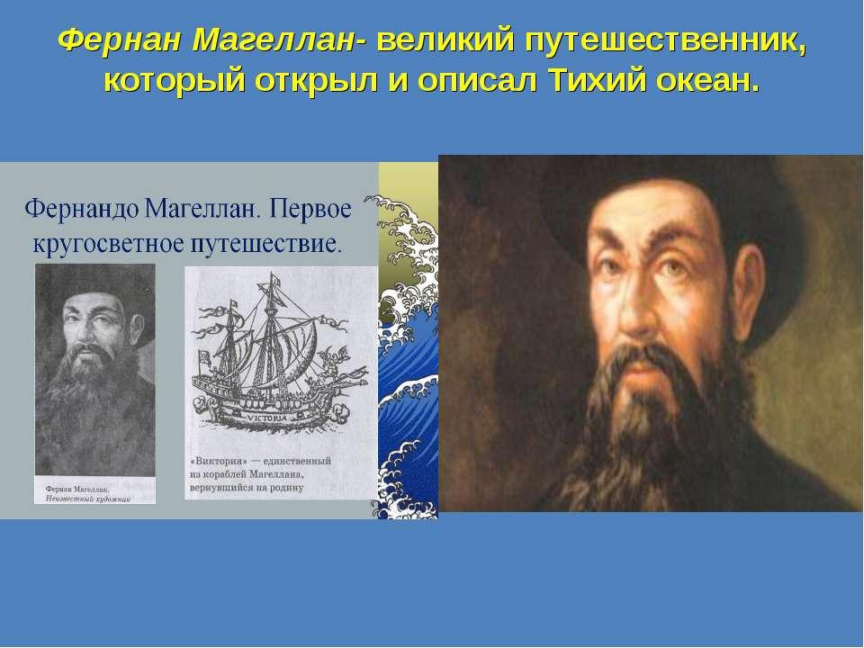 Фернан Магеллан- великий путешественник, который открыл и описал Тихий океан.