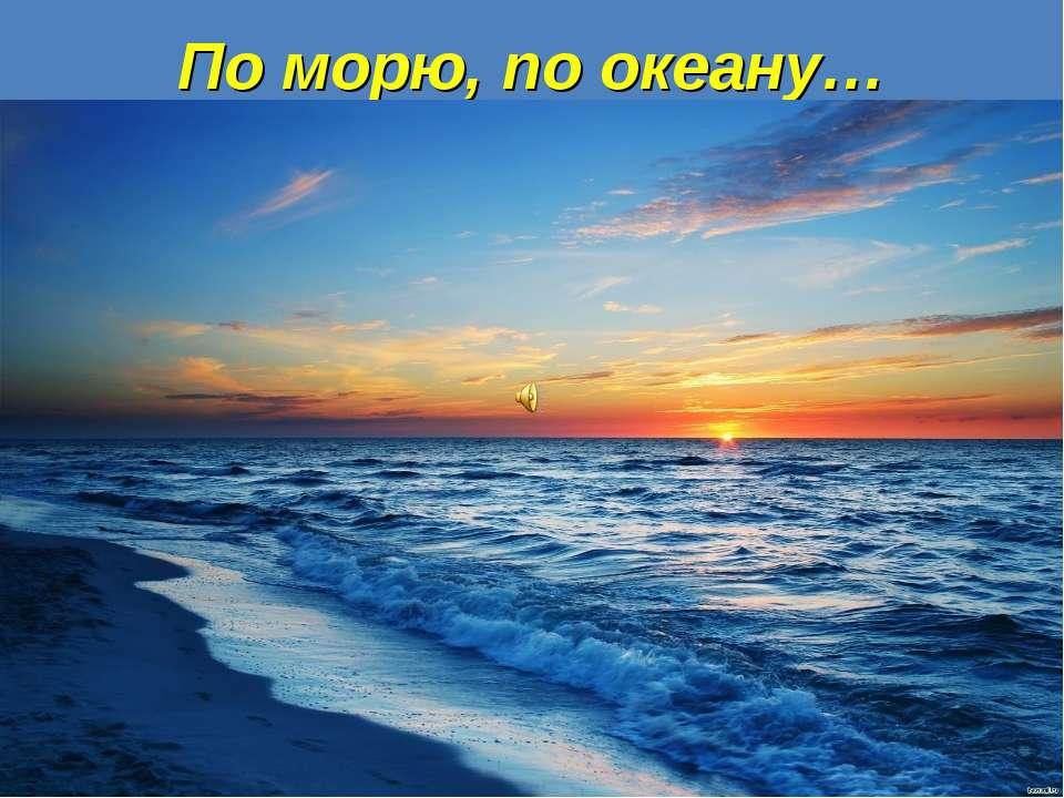 По морю, по океану…
