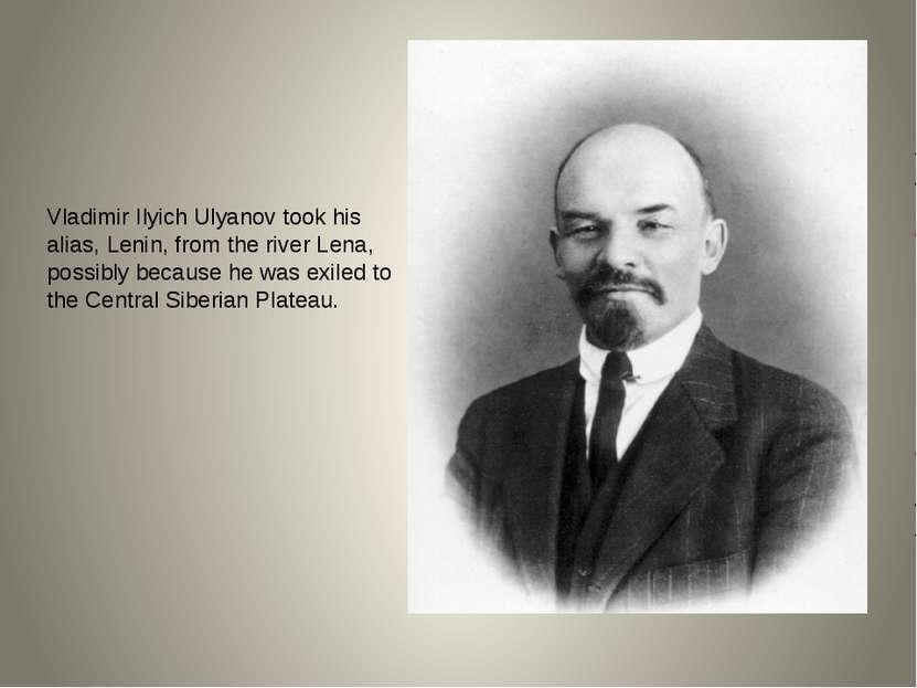 Vladimir Ilyich Ulyanov took his alias, Lenin, from the river Lena, possibly ...