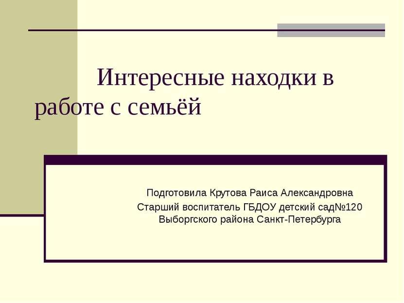 Интересные находки в работе с семьёй Подготовила Крутова Раиса Александровна ...