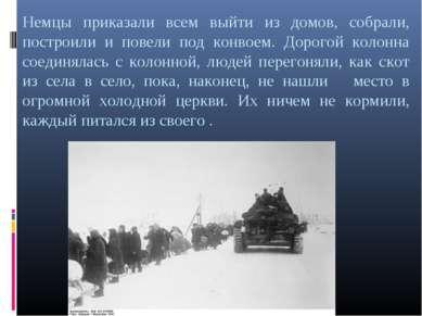 Немцы приказали всем выйти из домов, собрали, построили и повели под конвоем....