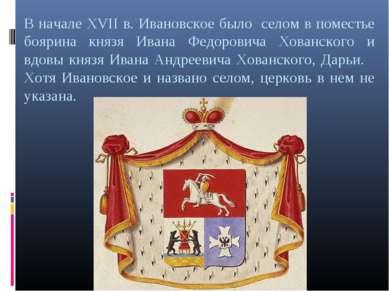В начале XVII в. Ивановское было селом в поместье боярина князя Ивана Федоров...