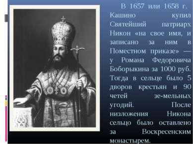В 1657 или 1658 г. Кашино купил Святейший патриарх Никон «на свое имя, и запи...