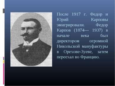 После 1917 г. Федор и Юрий Карповы эмигрировали. Федор Карпов (1874— 1937) в ...
