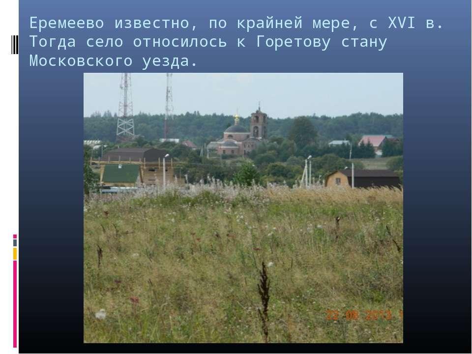 Еремеево известно, по крайней мере, с XVI в. Тогда село относилось к Горетову...