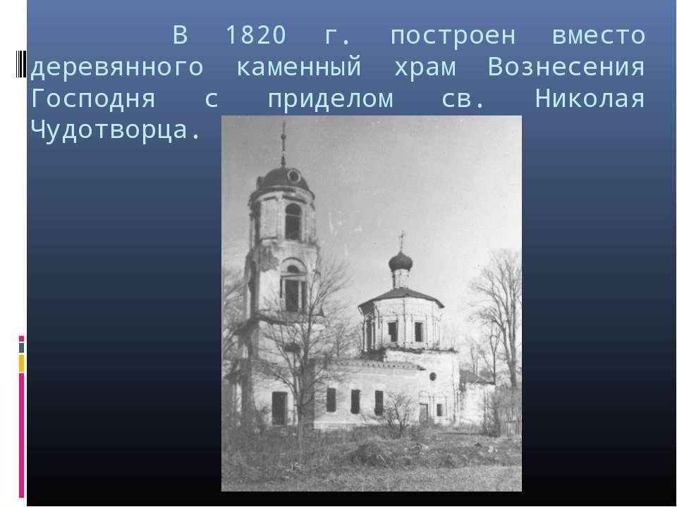 В 1820 г. построен вместо деревянного каменный храм Вознесения Господня с при...