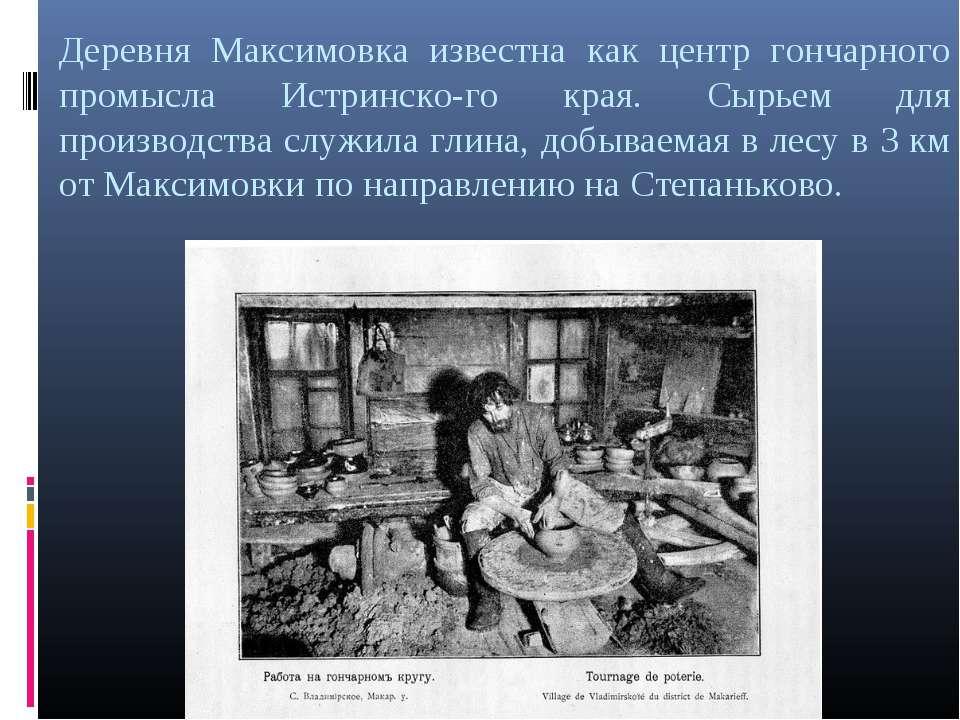 Деревня Максимовка известна как центр гончарного промысла Истринско го края. ...