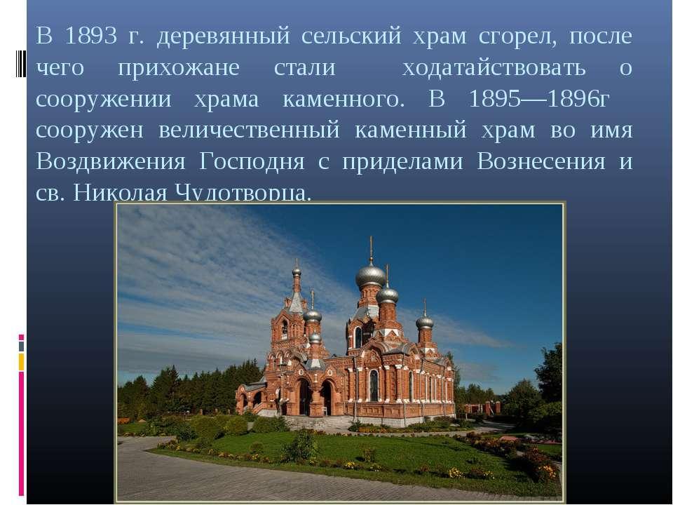В 1893 г. деревянный сельский храм сгорел, после чего прихожане стали ходатай...