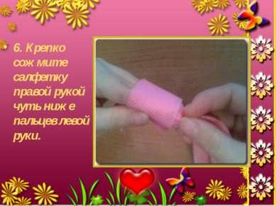 6. Крепко сожмите салфетку правой рукой чуть ниже пальцев левой руки.