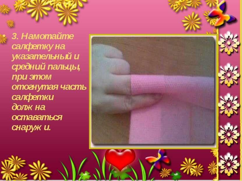 3. Намотайте салфетку на указательный и средний пальцы, при этом отогнутая ча...