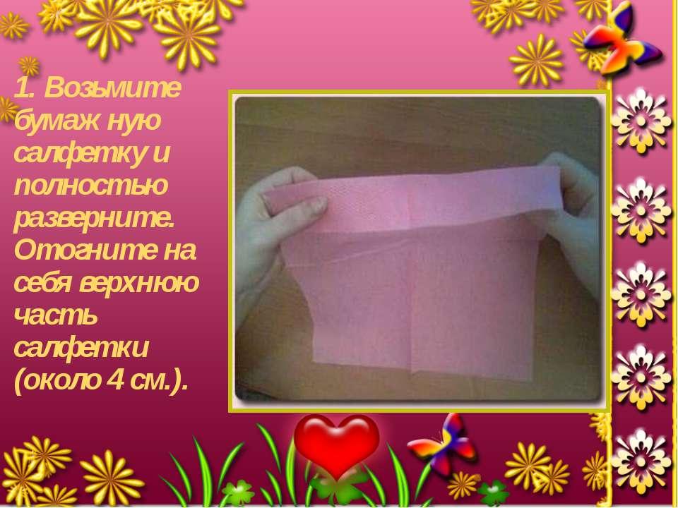 1. Возьмите бумажную салфетку и полностью разверните. Отогните на себя верхню...