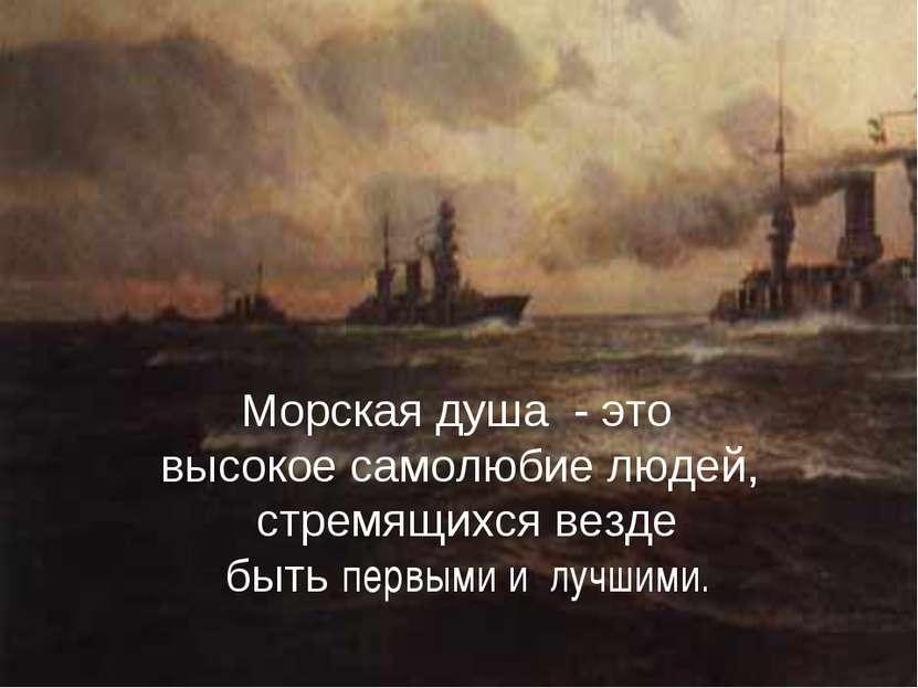 . Морская душа - это высокое самолюбие людей, стремящихся везде быть первыми ...