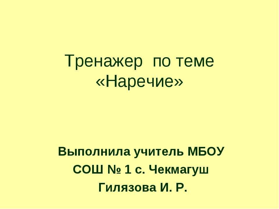Тренажер по теме «Наречие» Выполнила учитель МБОУ СОШ № 1 с. Чекмагуш Гилязов...