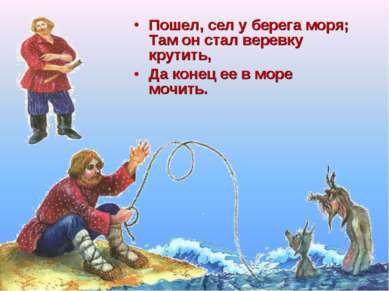 Пошел, сел у берега моря; Там он стал веревку крутить, Да конец ее в море моч...