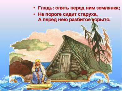 Глядь: опять перед ним землянка; На пороге сидит старуха, А перед нею разбито...