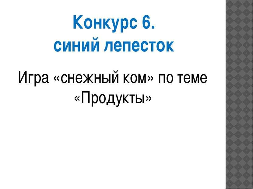 Конкурс 6. синий лепесток Игра «снежный ком» по теме «Продукты»