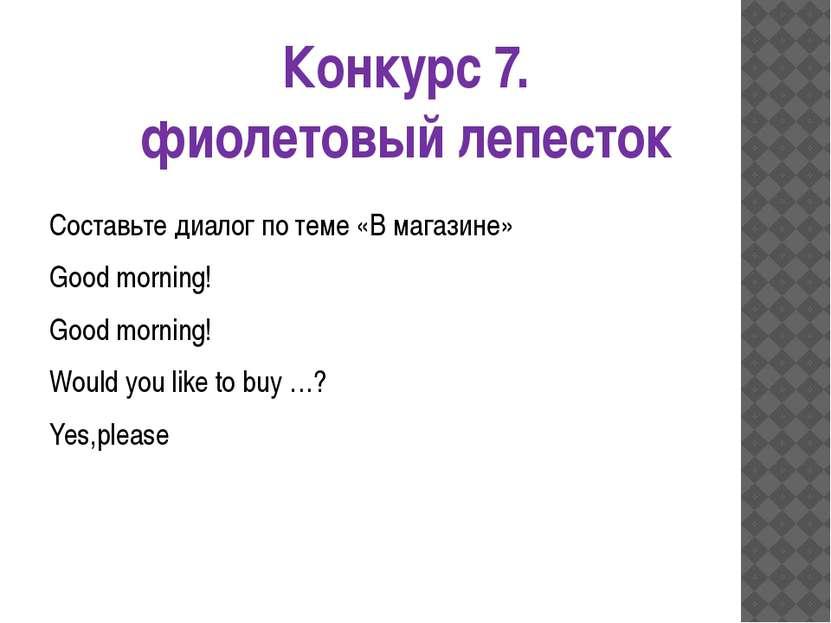 Конкурс 7. фиолетовый лепесток Составьте диалог по теме «В магазине» Good mor...