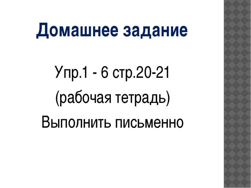 Домашнее задание Упр.1 - 6 стр.20-21 (рабочая тетрадь) Выполнить письменно