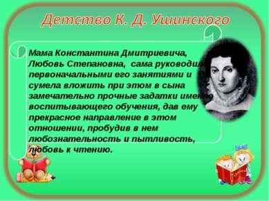 Мама Константина Дмитриевича, Любовь Степановна, сама руководила первоначальн...