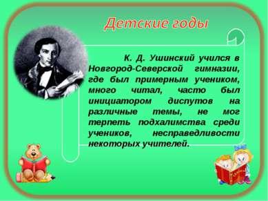 К. Д. Ушинский учился в Новгород-Северской гимназии, где был примерным ученик...