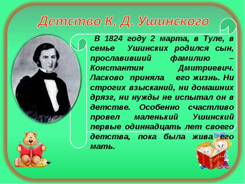 В 1824 году 2 марта, в Туле, в семье Ушинских родился сын, прославивший фамил...