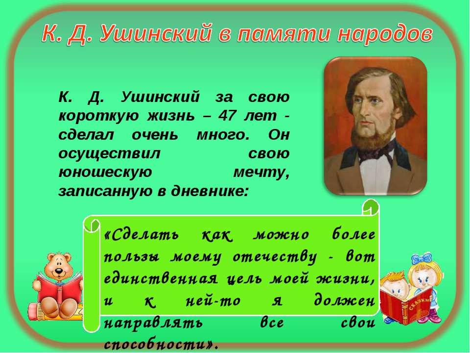 К. Д. Ушинский за свою короткую жизнь – 47 лет - сделал очень много. Он осуще...