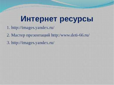 Интернет ресурсы 1. http://images.yandex.ru/ 2. Мастер презентаций http:/www....