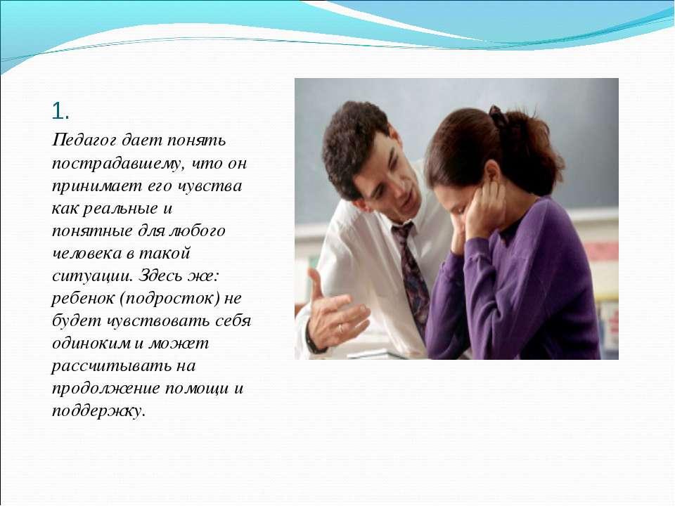 1. Педагог дает понять пострадавшему, что он принимает его чувства как реальн...