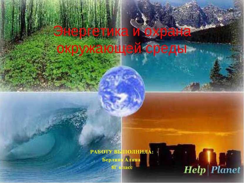 РАБОТУ ВЫПОЛНИЛА: Берлина Алина 8Г класс Энергетика и охрана окружающей среды