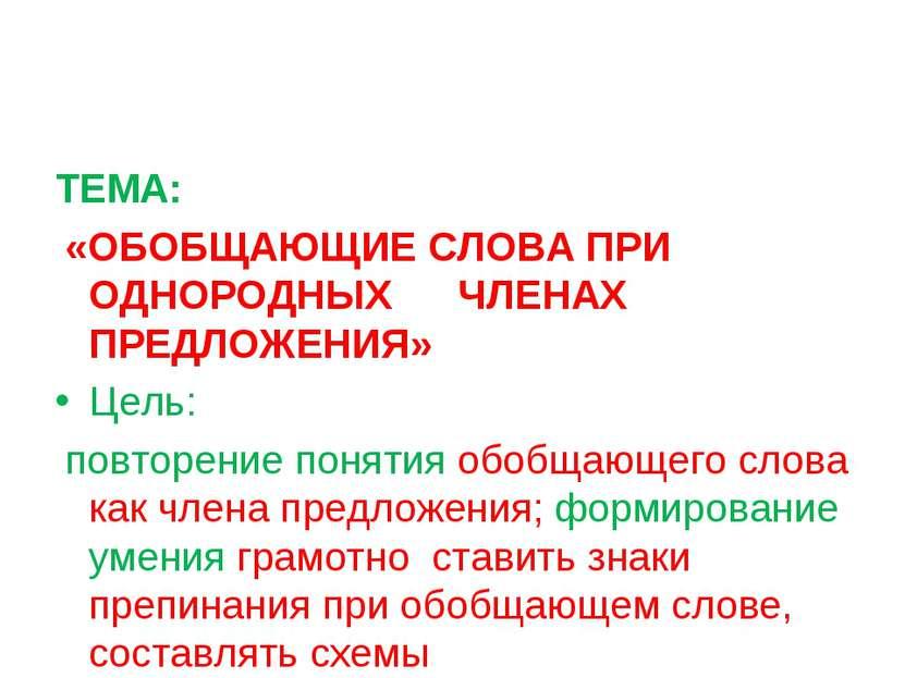 ТЕМА: «ОБОБЩАЮЩИЕ СЛОВА ПРИ ОДНОРОДНЫХ ЧЛЕНАХ ПРЕДЛОЖЕНИЯ» Цель: повторение п...