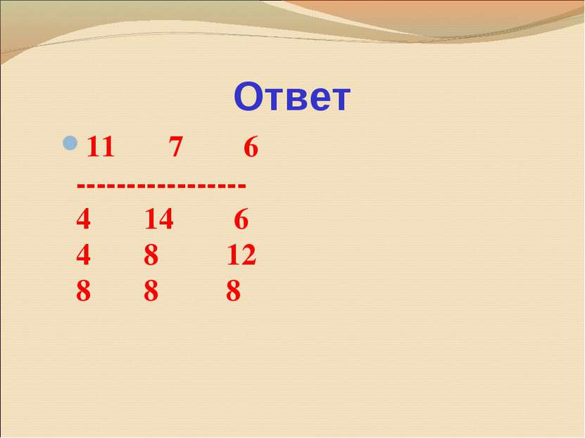 Ответ 11 7 6 ----------------- 4 14 6 4 8 12 8 8 8