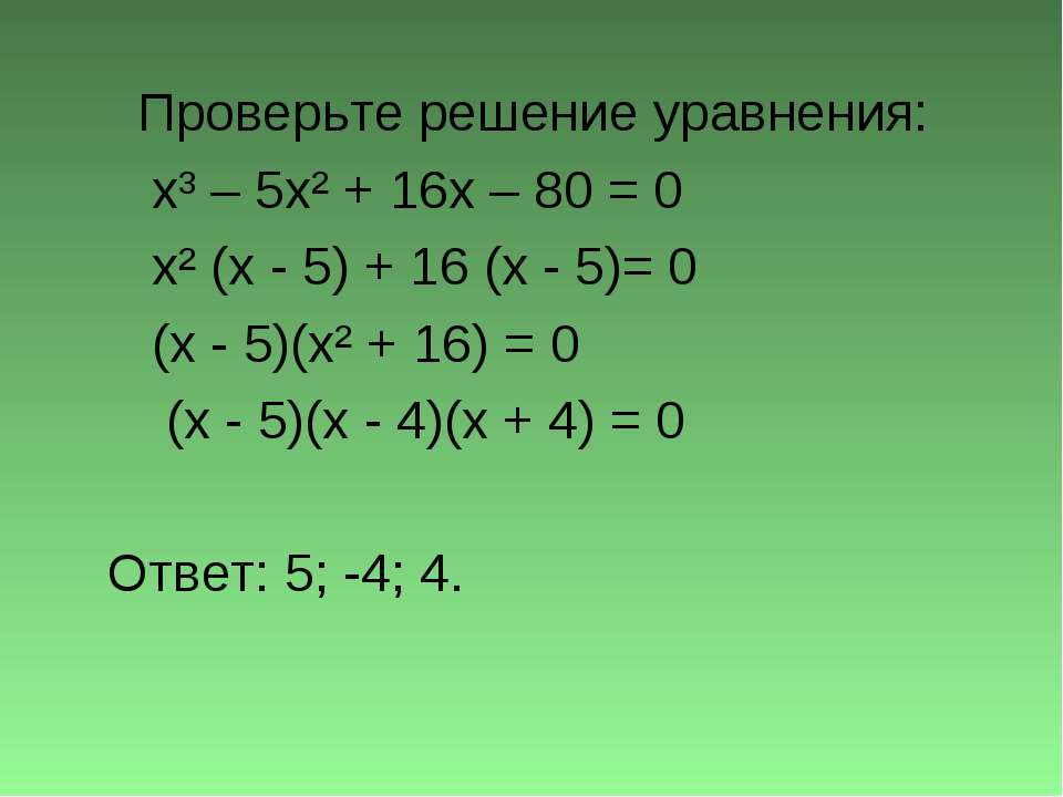 Проверьте решение уравнения: x³ – 5x² + 16x – 80 = 0 x² (x - 5) + 16 (x - 5)=...