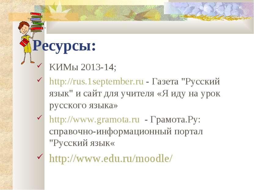 """Ресурсы: КИМы 2013-14; http://rus.1september.ru - Газета """"Русский язык"""" и сай..."""