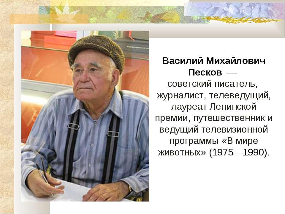 Василий Михайлович Песков— советский писатель, журналист,телеведущий, лау...
